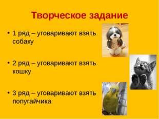 Творческое задание 1 ряд – уговаривают взять собаку 2 ряд – уговаривают взять