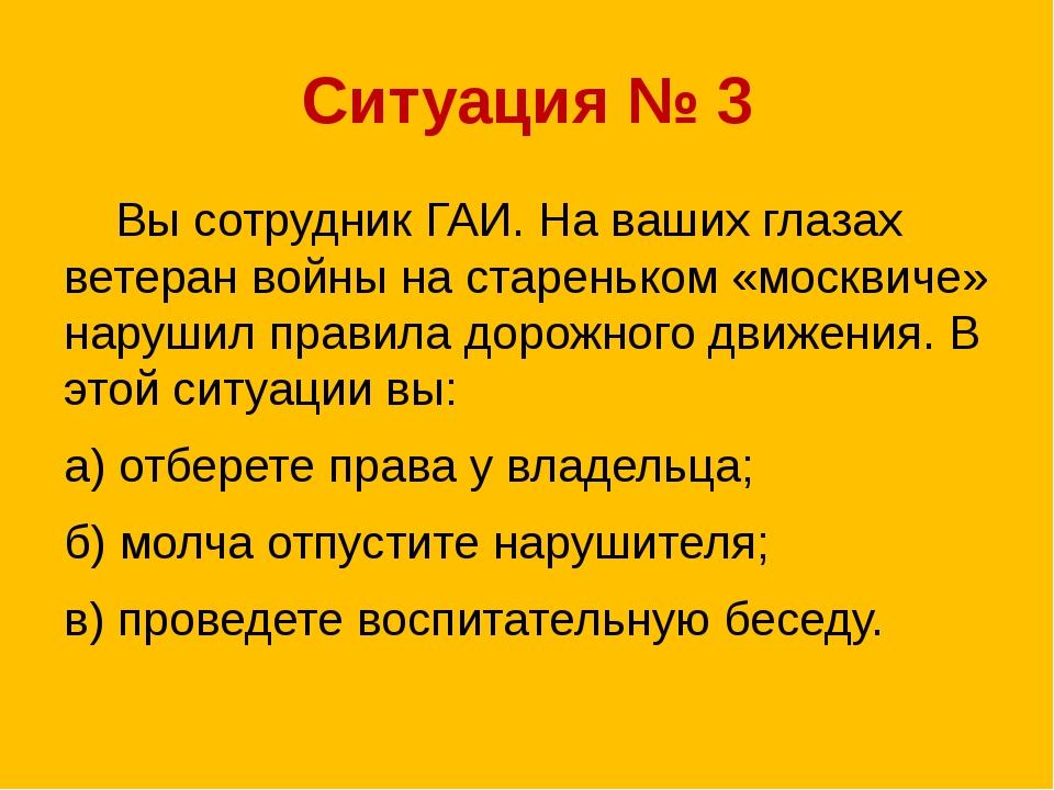 Вы сотрудник ГАИ. На ваших глазах ветеран войны на стареньком «москвиче» нар...