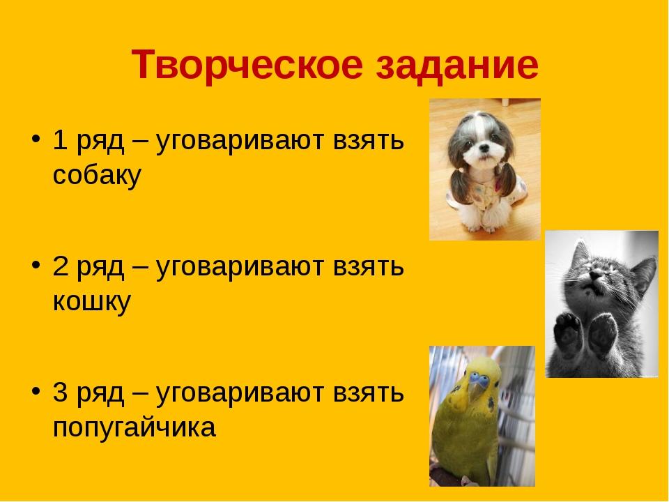Творческое задание 1 ряд – уговаривают взять собаку 2 ряд – уговаривают взять...