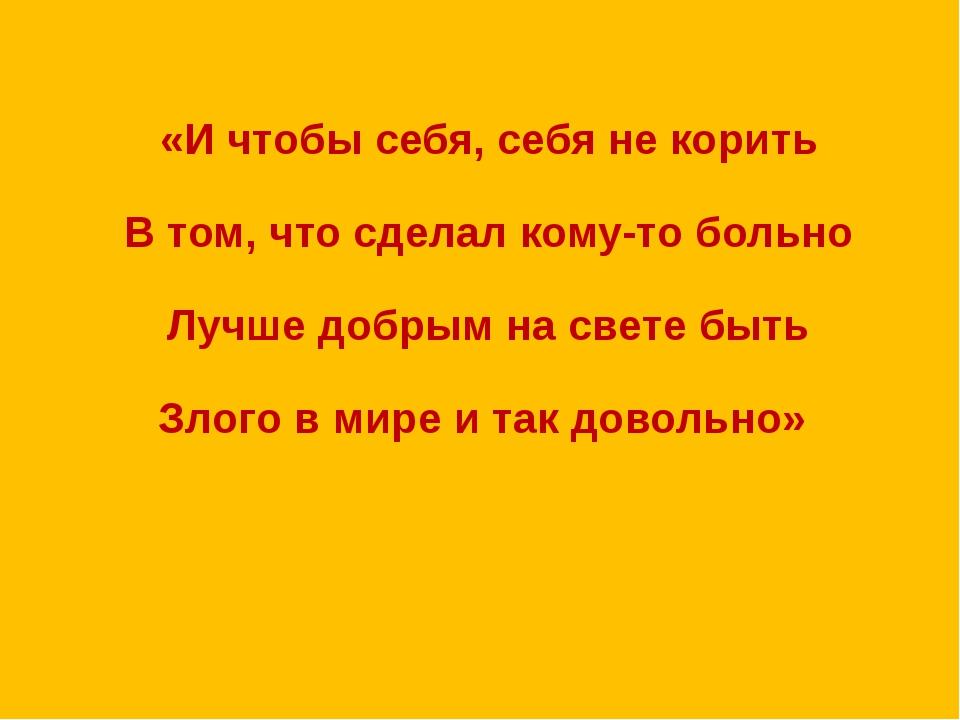 «И чтобы себя, себя не корить В том, что сделал кому-то больно Лучше добрым н...
