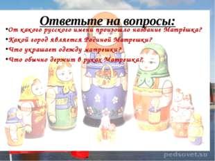 Ответьте на вопросы: От какого русского имени произошло название Матрёшка? Ка