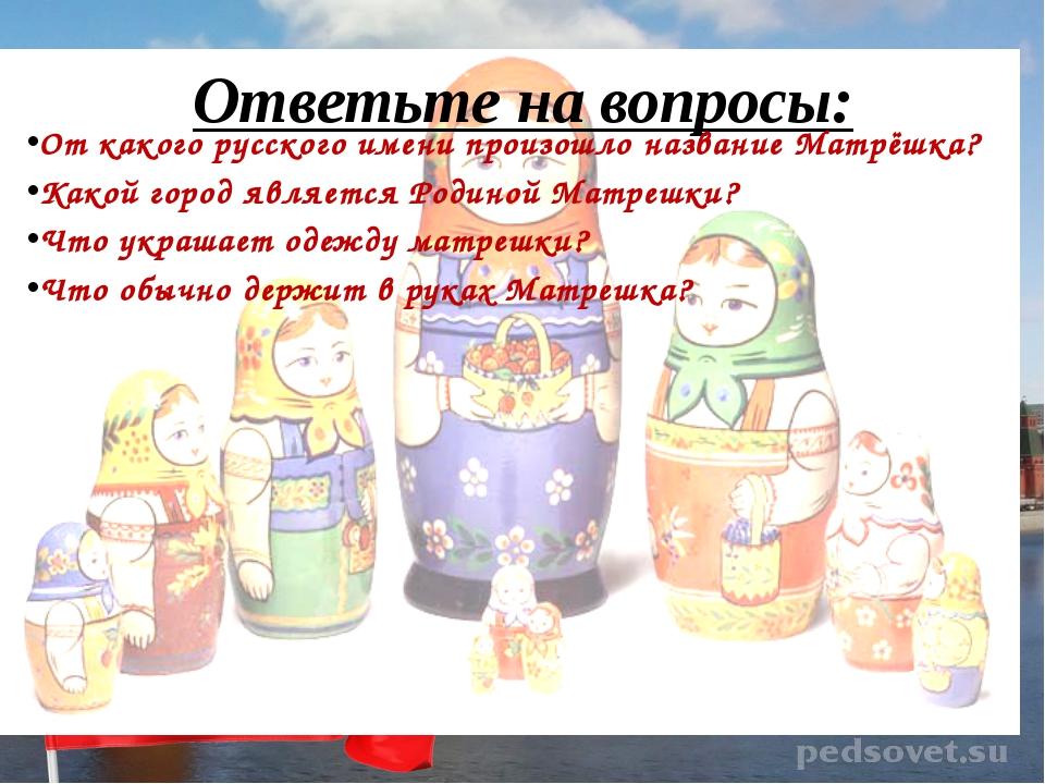 Ответьте на вопросы: От какого русского имени произошло название Матрёшка? Ка...