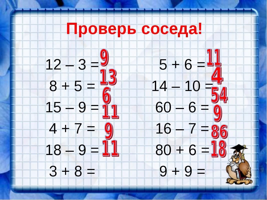 Проверь соседа! 12 – 3 = 8 + 5 = 15 – 9 = 4 + 7 = 18 – 9 = 3 + 8 = 5 + 6 = 14...