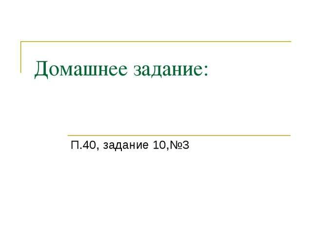 Домашнее задание: П.40, задание 10,№3