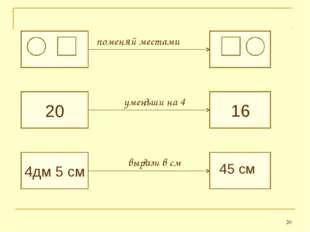 * 20 4дм 5 см ? поменяй местами ? 16 45 см уменьши на 4 вырази в см