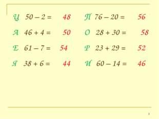 * Ц 50 – 2 = 48 П 76 – 20 = 56 Е 61 – 7 = Я 38 + 6 = И 60 – 14 = Р 23 + 29 =