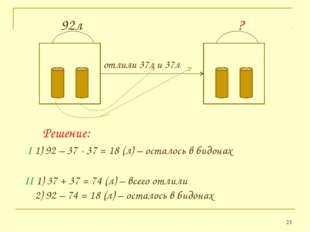 * 92л ? отлили 37л и 37л Решение: II 1) 37 + 37 = 74 (л) – всего отлили 2) 92