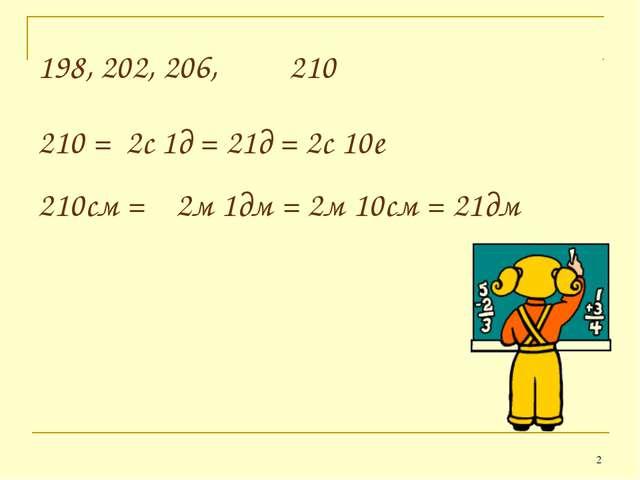 * 198, 202, 206, 210 210 = 2с 1д = 21д = 2с 10е 210см = 2м 1дм = 2м 10см = 21дм