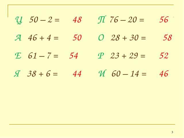 * Ц 50 – 2 = 48 П 76 – 20 = 56 Е 61 – 7 = Я 38 + 6 = И 60 – 14 = Р 23 + 29 =...