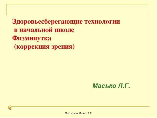 Мастерская Масько Л.Г. Здоровьесберегающие технологии в начальной школе Физми...