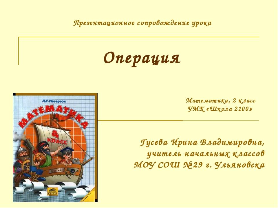 Операция Гусева Ирина Владимировна, учитель начальных классов МОУ СОШ № 29 г....