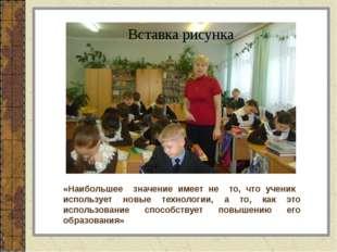 «Наибольшее значение имеет не то, что ученик использует новые технологии, а т