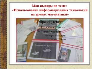 Мои выходы по теме: «Использование информационных технологий на уроках матема
