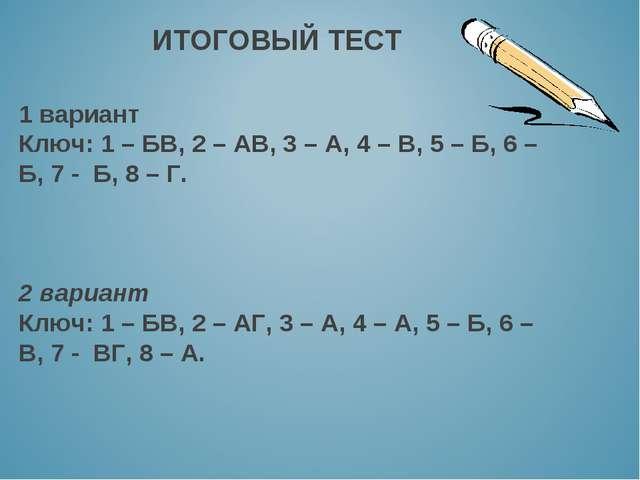 ИТОГОВЫЙ ТЕСТ 1 вариант Ключ: 1 – БВ, 2 – АВ, 3 – А, 4 – В, 5 – Б, 6 – Б, 7 -...