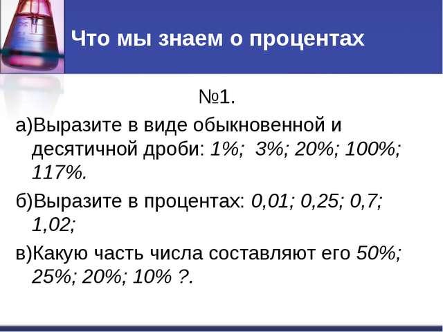Что мы знаем о процентах №1. а)Выразите в виде обыкновенной и десятичной дроб...