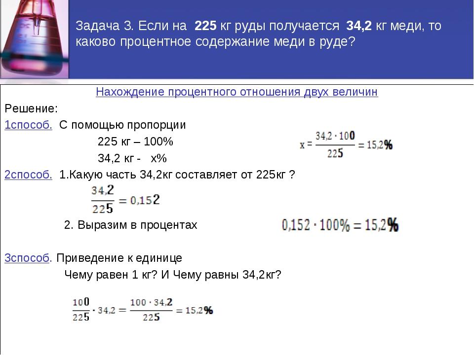 Задача 3. Если на 225 кг руды получается 34,2 кг меди, то каково процентное с...