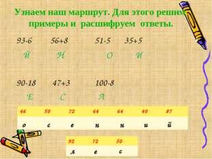 Узнаем наш маршрут. Для этого решим примеры и расшифруем ответы. 93-6 56+8 51