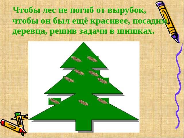 Чтобы лес не погиб от вырубок, чтобы он был ещё красивее, посадим деревца, р...