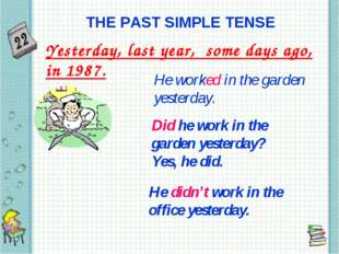 THE PAST SIMPLE TENSE Yesterday, last year, some days ago, in 1987. He worked