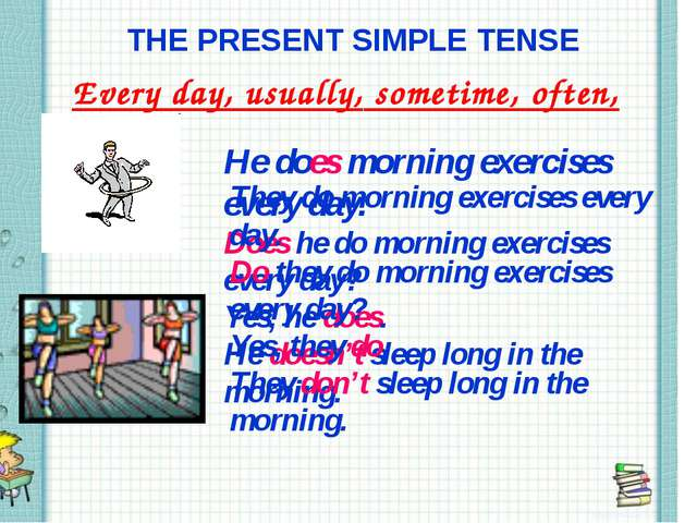 THE PRESENT SIMPLE TENSE Every day, usually, sometime, often, seldom He does...