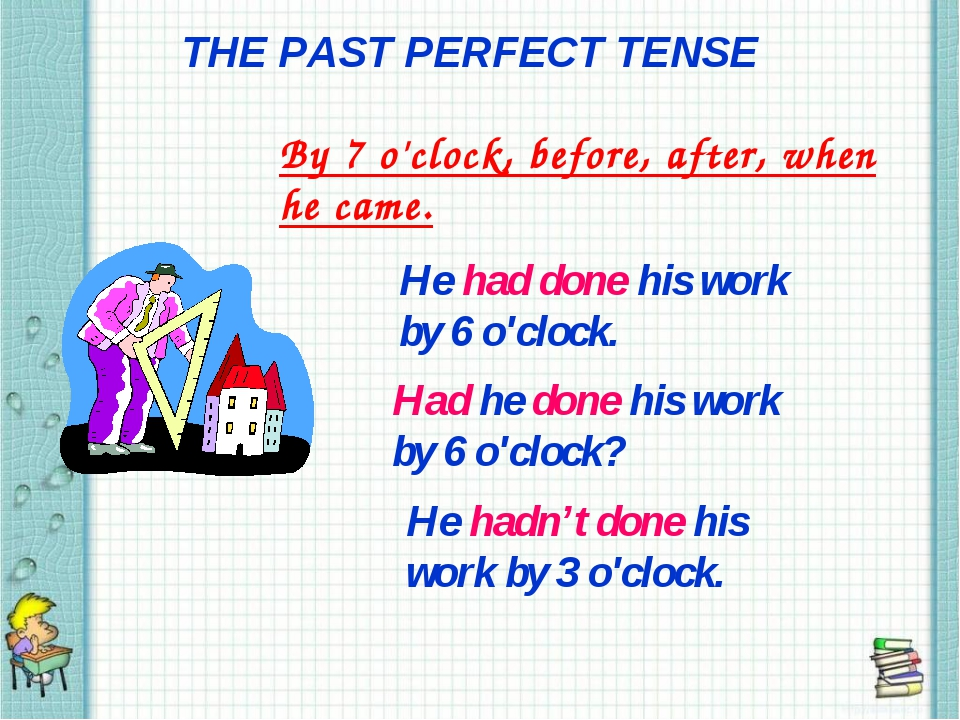THE PAST PERFECT TENSE By 7 o'clock, before, after, when he came. He had done...