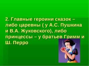 2. Главные героини сказок – либо царевны ( у А.С. Пушкина и В.А. Жуковского)