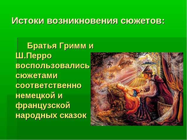 Истоки возникновения сюжетов: Братья Гримм и Ш.Перро воспользовались сюжета...