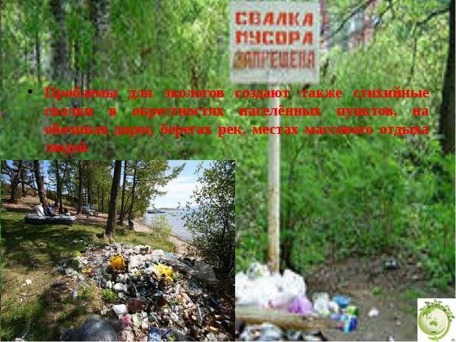 Проблемы для экологов создают также стихийные свалки в окрестностях населённ...
