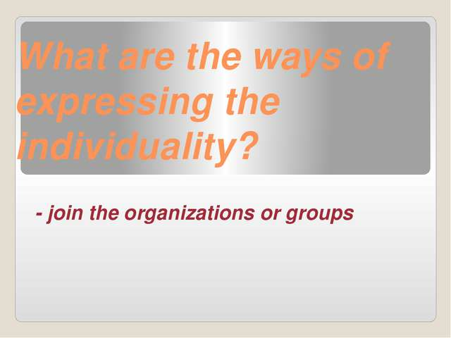 What are the ways of expressing the individuality? - join the organizations o...