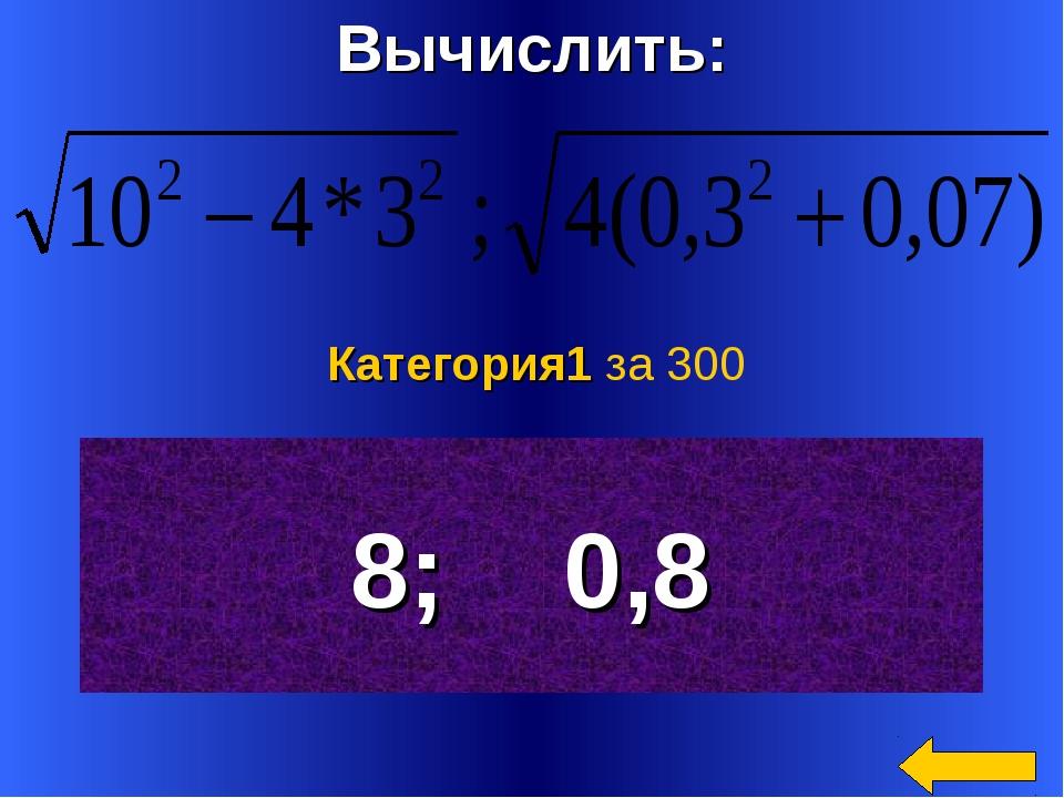 Вычислить: 8; 0,8 Категория1 за 300