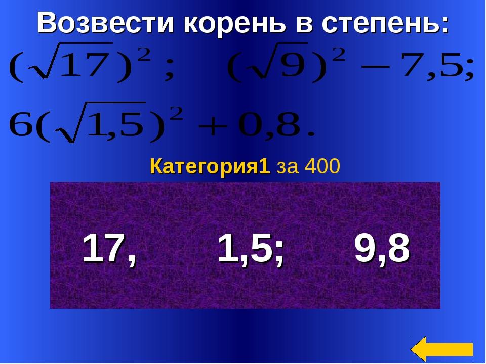 Возвести корень в степень: 17, 1,5; 9,8 Категория1 за 400