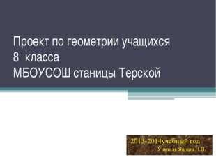 Проект по геометрии учащихся 8 класса МБОУСОШ станицы Терской 2013-2014учебны