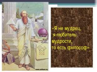 «Я не мудрец, я любитель мудрости, то есть философ»