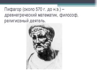 Пифагор (около 570 г. до н.э.) – древнегреческий математик, философ, религиоз
