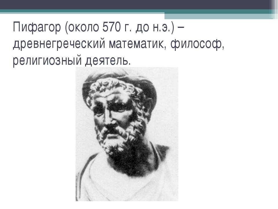 Пифагор (около 570 г. до н.э.) – древнегреческий математик, философ, религиоз...