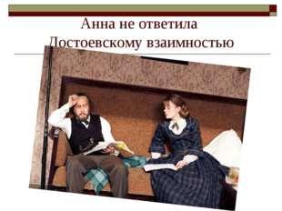 Анна не ответила Достоевскому взаимностью