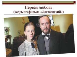 Первая любовь (кадры из фильма «Достоевский»)