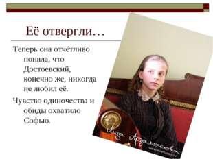 Её отвергли… Теперь она отчётливо поняла, что Достоевский, конечно же, никогд
