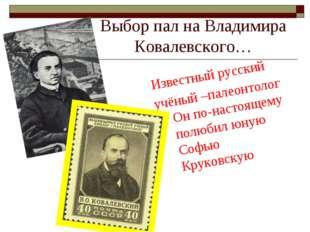 Выбор пал на Владимира Ковалевского… Известный русский учёный –палеонтолог Он