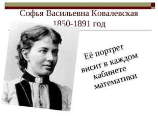 Софья Васильевна Ковалевская 1850-1891 год Её портрет висит в каждом кабинете