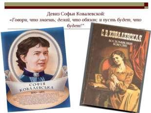 Девиз Софьи Ковалевской: «Говори, что знаешь; делай, что обязан; и пусть буд