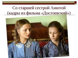 Со старшей сестрой Анютой (кадры из фильма «Достоевский»)