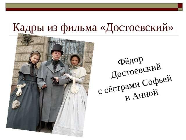 Кадры из фильма «Достоевский» Фёдор Достоевский с сёстрами Софьей и Анной