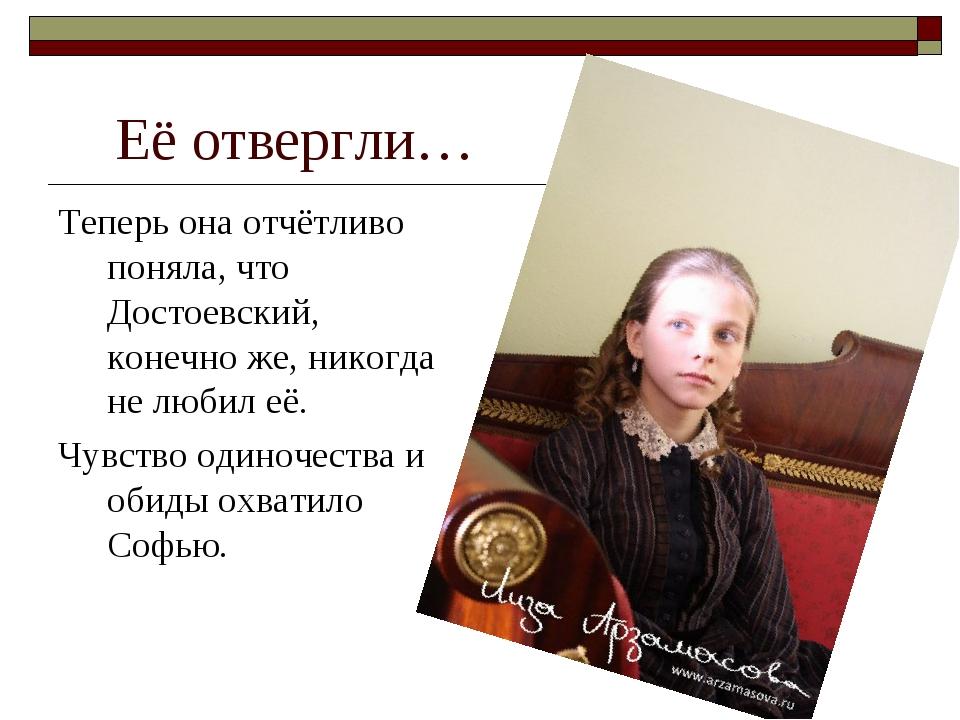 Её отвергли… Теперь она отчётливо поняла, что Достоевский, конечно же, никогд...