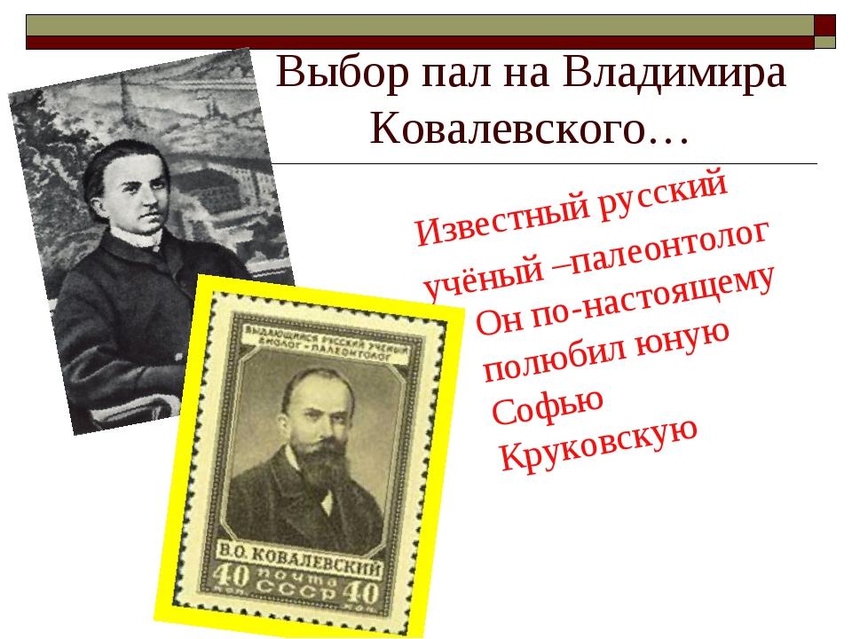 Выбор пал на Владимира Ковалевского… Известный русский учёный –палеонтолог Он...