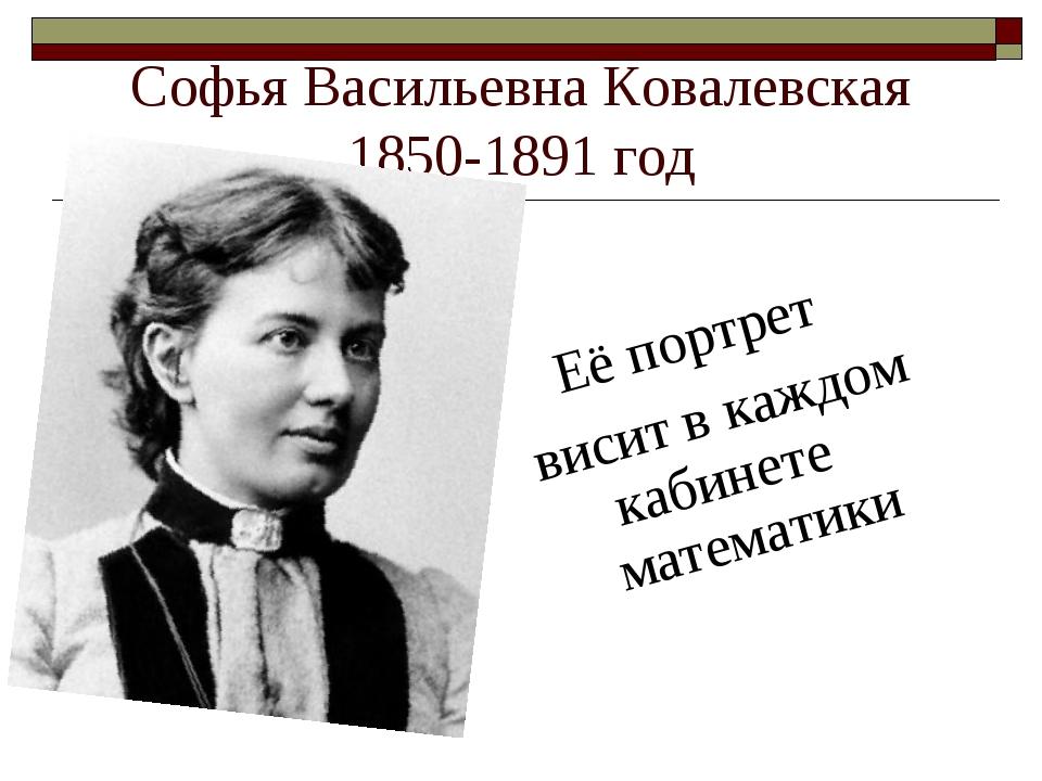 Софья Васильевна Ковалевская 1850-1891 год Её портрет висит в каждом кабинете...