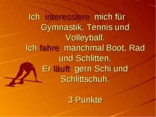 Ich interessiere mich für Gymnastik, Tennis und Volleyball. Ich fahre manchma