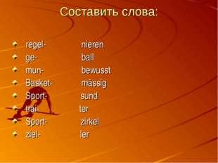 Составить слова: regel- nieren ge- ball mun- bewusst Basket- mässig Sport- su
