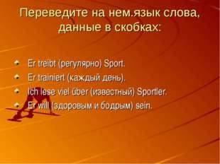 Переведите на нем.язык слова, данные в скобках: Er treibt (регулярно) Sport.