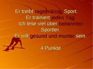 Er treibt regelmässig Sport. Er trainiert jeden Tag. Ich lese viel über bekan